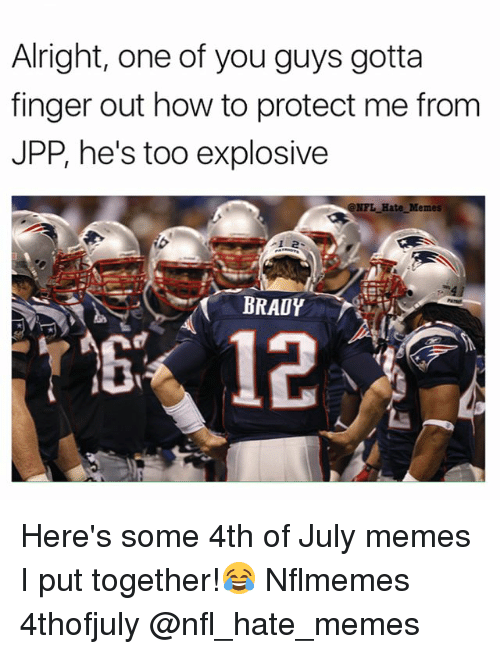 Nflmemes: Alright, one of you guys gotta  finger out how to protect me from  JPP, he's too explosive  NFL Hate Memes  BRADY Here's some 4th of July memes I put together!😂 Nflmemes 4thofjuly @nfl_hate_memes