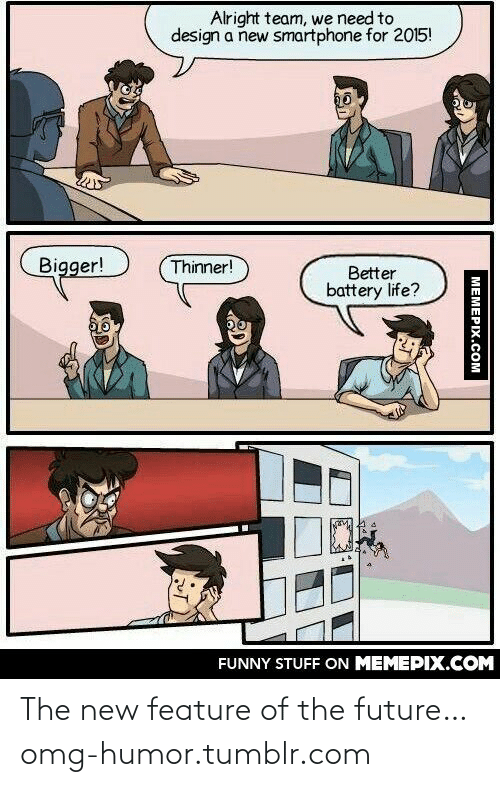 Team We: Alright team, we need to  design a new smartphone for 2015!  Bigger!  Thinner!  Better  battery life?  FUNNY STUFF ON MEMEPIX.COM  МЕМЕРIХ.Сом The new feature of the future…omg-humor.tumblr.com