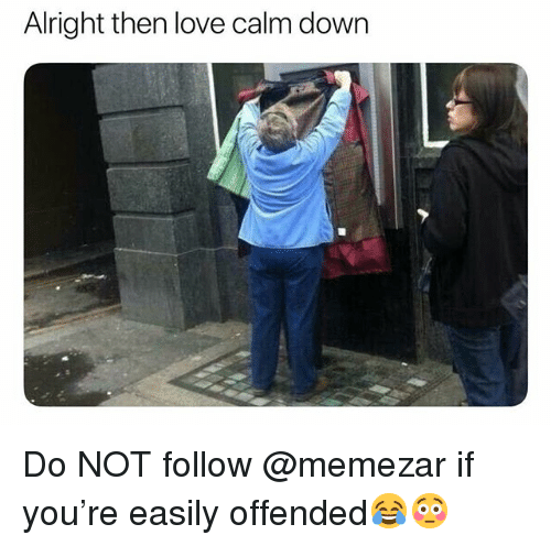 Love, British, and Alright: Alright then love calm down Do NOT follow @memezar if you're easily offended😂😳