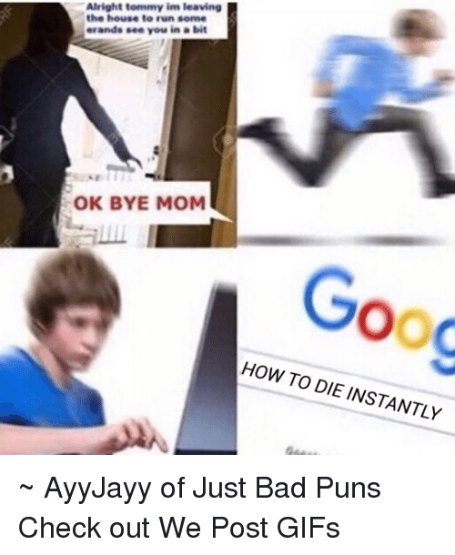 Bad Puns: Alright tommy im leaving  the house to run some  erands see you in a bit  OK BYE MOM  OOC  HOW TO DIE INSTANTLY ~ AyyJayy of Just Bad Puns  Check out We Post GIFs