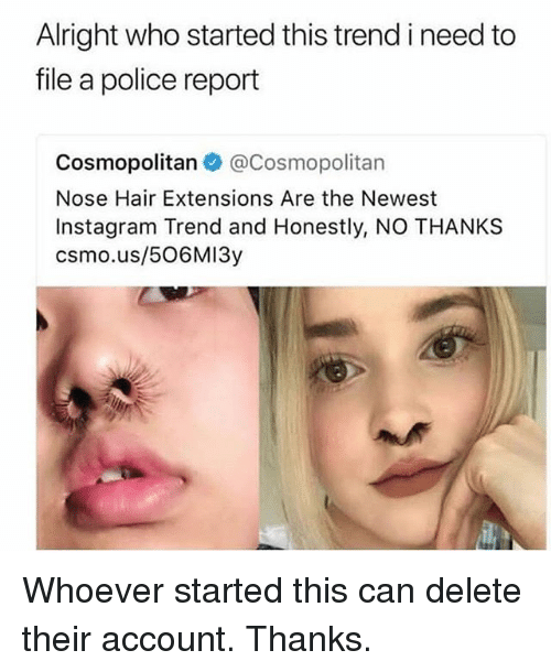Instagram, Memes, and Police: Alright who started this trend i need to  file a police report  Cosm  Nose Hair Extensions Are the Newest  Instagram Trend and Honestly, NO THANKS  csmo.us/506MI3y  opolitan @Cosmopolitan Whoever started this can delete their account. Thanks.