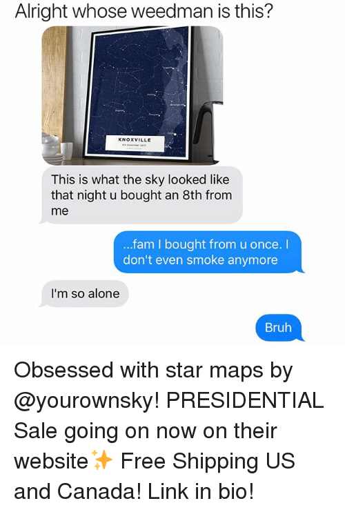 Being Alone, Bruh, and Fam: Alright whose weedman is this?  KNOXVILLE  This is what the sky looked like  that night u bought an 8th from  me  fam I bought from u once. I  don't even smoke anymore  I'm so alone  Bruh Obsessed with star maps by @yourownsky! PRESIDENTIAL Sale going on now on their website✨ Free Shipping US and Canada! Link in bio!