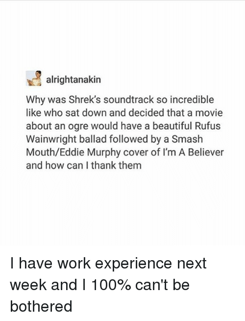 Eddie Murphy: alrightanakin  Why was Shrek's soundtrack so incredible  like who sat down and decided that a movie  about an ogre would have a beautiful Rufus  Wainwright ballad followed by a Smash  Mouth/Eddie Murphy cover of I'm A Believer  and how can I thank them I have work experience next week and I 100% can't be bothered