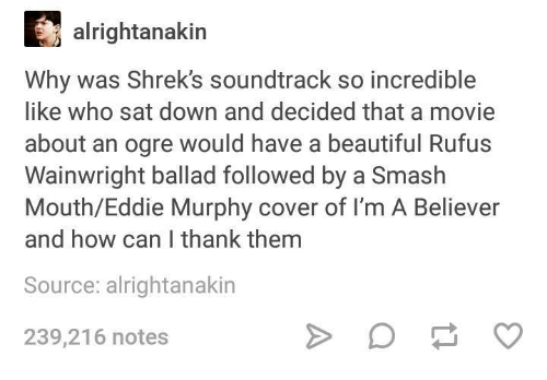 Eddie Murphy: alrightanakin  Why was Shrek's soundtrack so incredible  like who sat down and decided that a movie  about an ogre would have a beautiful Rufus  Wainwright ballad followed by a Smash  Mouth/Eddie Murphy cover of I'm A Believer  and how can I thank themm  Source: alrightanakin  239,216 notes