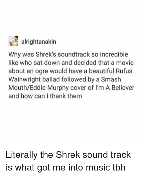 Eddie Murphy: alrightanakin  Why was Shrek's soundtrack so incredible  like who sat down and decided that a movie  about an ogre would have a beautiful Rufus  Wainwright ballad followed by a Smash  Mouth/Eddie Murphy cover of I'm A Believer  and how can I thank them Literally the Shrek sound track is what got me into music tbh