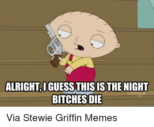 alrightiguess this is the night bitches die quick meme com 5963004 🔥 25 best memes about stewie griffin, stewie, animals, anime