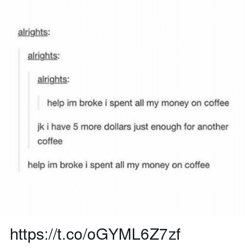 Money, Coffee, and Help: alrights:  alrights:  alrights:  help im broke i spent all my money on coffee  jk i have 5 more dollars just enough for another  coffee  help im broke i spent all my money on coffee https://t.co/oGYML6Z7zf