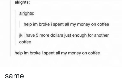 Memes, Money, and Coffee: alrights  alrights:  help im broke i spent all my money on coffee  jk i have 5 more dollars just enough for another  coffee  help im broke i spent all my money on coffee same