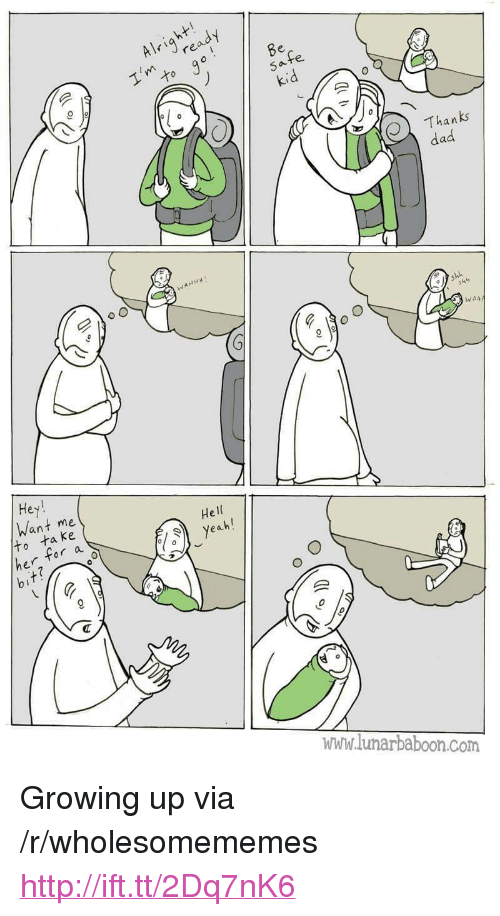 """Dad, Growing Up, and Http: Alrire  Thanks  dad  WAA  Hey  Want me  He  ta ke  r a  www.lunarbaboon.com <p>Growing up via /r/wholesomememes <a href=""""http://ift.tt/2Dq7nK6"""">http://ift.tt/2Dq7nK6</a></p>"""