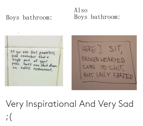 broken hearted: Also  Boys bathroom:  Boys bathroom:  HERE I SIT,  If you ever feel powerless,  just remember that a  Single one of your  hairs  an entire restaurant.  BROKEN HEARTED  CAME TO SHIT,  BUT ONLY FARTED  shut down  Can Very Inspirational And Very Sad ;(