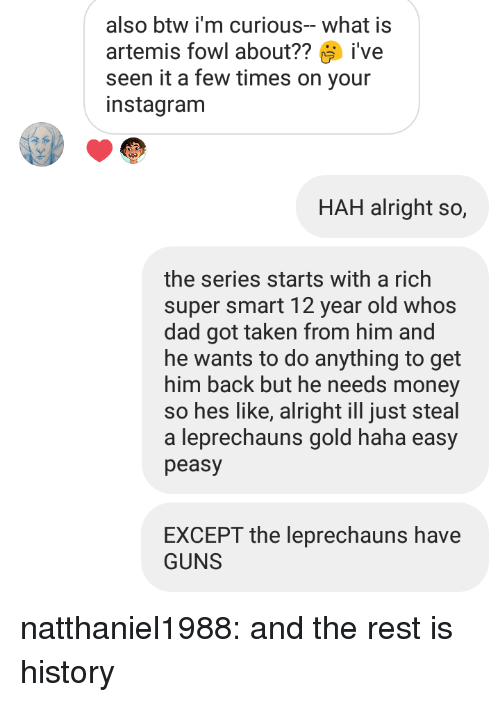Fowl: also btw i'm curious-what is  artemis fowl about??ive  seen it a few times on your  instagranm  HAH alright so,  the series starts with a rich  super smart 12 year old whos  dad got taken from him and  he wants to do anything to get  him back but he needs money  so hes like, alright ill just steal  a leprechauns gold haha easy  peasy  EXCEPT the leprechauns have  GUNS natthaniel1988: and the rest is history