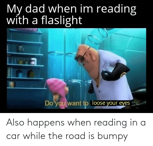 The Road: Also happens when reading in a car while the road is bumpy