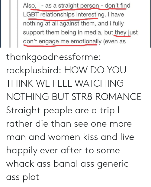 Relationships: Also, i - as a straight person - don't find  LGBT relationships interesting. I have  nothing at all against them, and i fully  support them being in media, but they just  don't engage me emotionally (even as  being in media, but they just thankgoodnessforme:  rockplusbird:  HOW DO YOU THINK WE FEEL WATCHING NOTHING BUT STR8 ROMANCE   Straight people are a trip  I rather die than see one more man and women kiss and live happily ever after to some whack ass banal ass generic ass plot