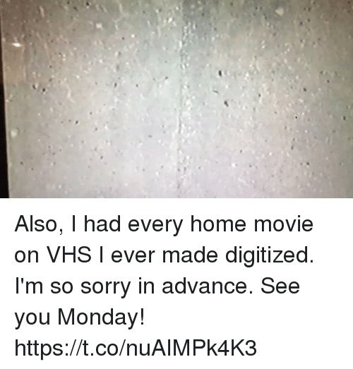 Memes, Sorry, and Home: Also, I had every home movie on VHS I ever made digitized. I'm so sorry in advance. See you Monday! https://t.co/nuAIMPk4K3
