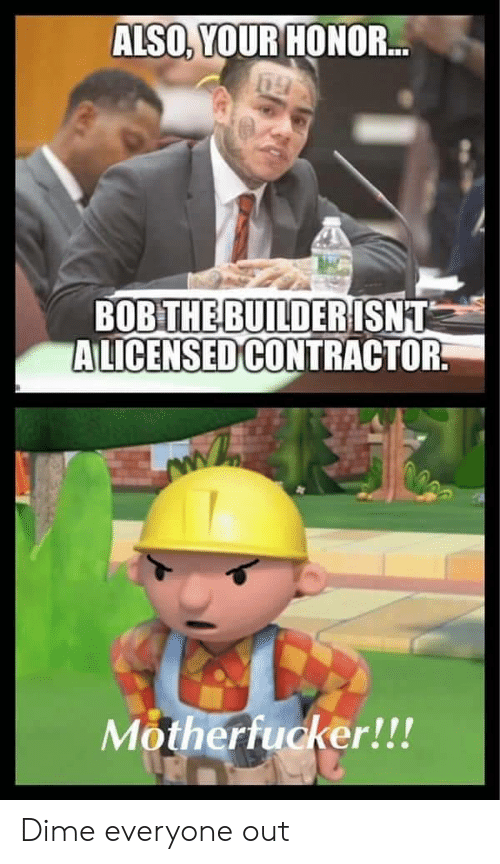 dime: ALSO, YOUR HONOR...  BOB THE BUILDERISNT  ALICENSED CONTRACTOR  Motherfucker!!! Dime everyone out