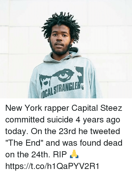 "New York, Capital, and Suicide: ALSTRANGLER New York rapper Capital Steez committed suicide 4 years ago today. On the 23rd he tweeted ""The End"" and was found dead on the 24th. RIP 🙏 https://t.co/h1QaPYV2R1"
