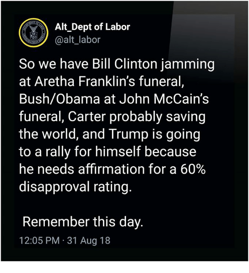 Bill Clinton, Obama, and Trump: Alt Dept of Labor  @alt_labor  So we have Bill Clinton jamming  at Aretha Franklin's funeral,  Bush/Obama at John McCain's  funeral, Carter probably saving  the world, and Trump is goin<g  to a rally for himself because  he needs affirmation for a 60%  disapproval rating.  Remember this day.  12:05 PM 31 Aug 18