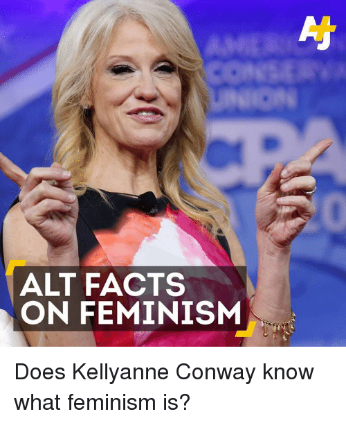 Conway, Doe, and Facts: ALT FACTS  ON FEMINISM Does Kellyanne Conway know what feminism is?