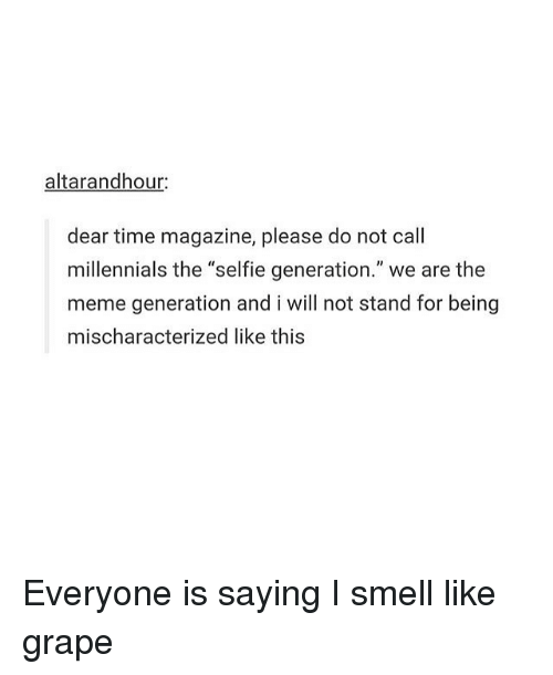 "Memes, Selfie, and Smell: altarandhour  dear time magazine, please do not call  millennials the ""selfie generation."" we are the  meme generation and i will not stand for being  mischaracterized like this Everyone is saying I smell like grape"