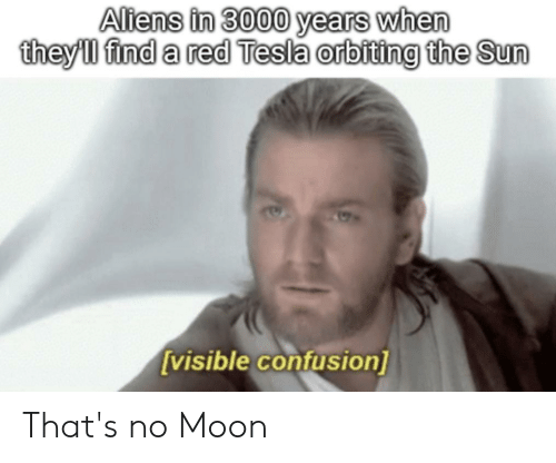 Thats No Moon: Altens in 3000 years when  theyll find a red Tesla orbiting the Sun  [visible confusion] That's no Moon