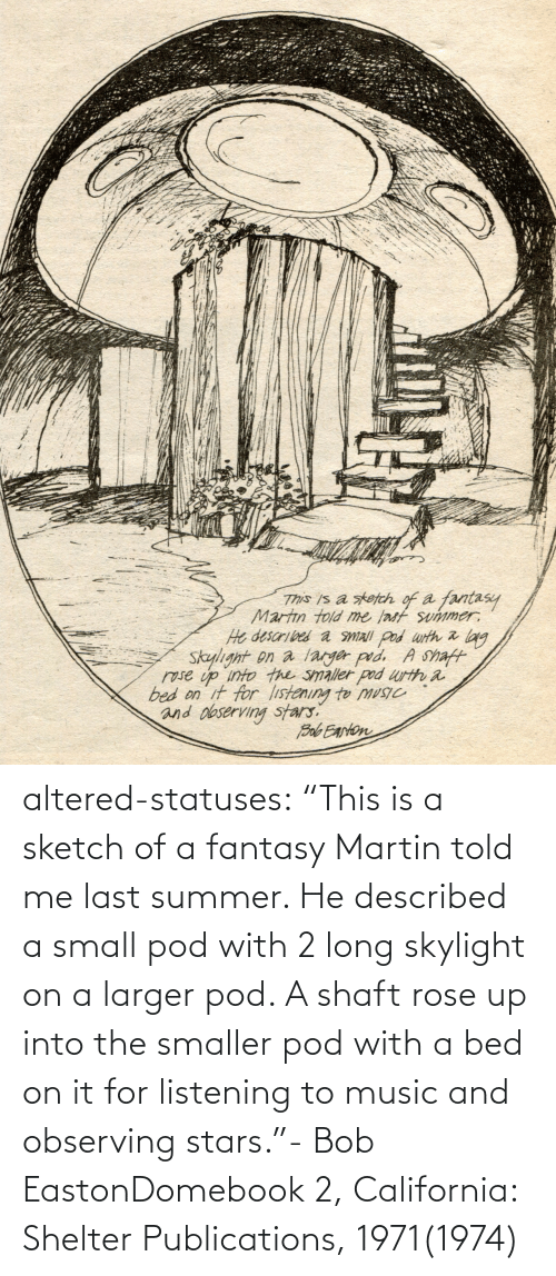 "pod: altered-statuses:  ""This is a sketch of a fantasy Martin told me last summer. He described a small pod with 2 long skylight on a larger pod. A shaft rose up into the smaller pod with a bed on it for listening to music and observing stars.""- Bob EastonDomebook 2, California: Shelter Publications, 1971(1974)"