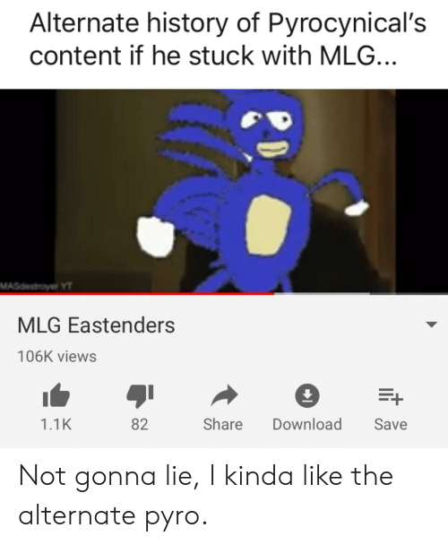 EastEnders: Alternate history of Pyrocynical's  content if he stuck with MLG...  MASdestroyer YT  MLG Eastenders  106K views  E+  Share  Download  82  1.1K  Save Not gonna lie, I kinda like the alternate pyro.