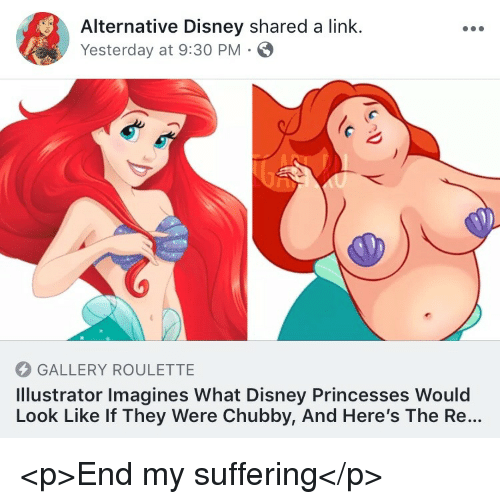 Disney, Link, and Suffering: Alternative Disney shared a link.  Yesterday at 9:30 PM  GALLERY ROULETTE  Illustrator Imagines What Disney Princesses Would  Look Like If They Were Chubby, And Here's The Re... <p>End my suffering</p>