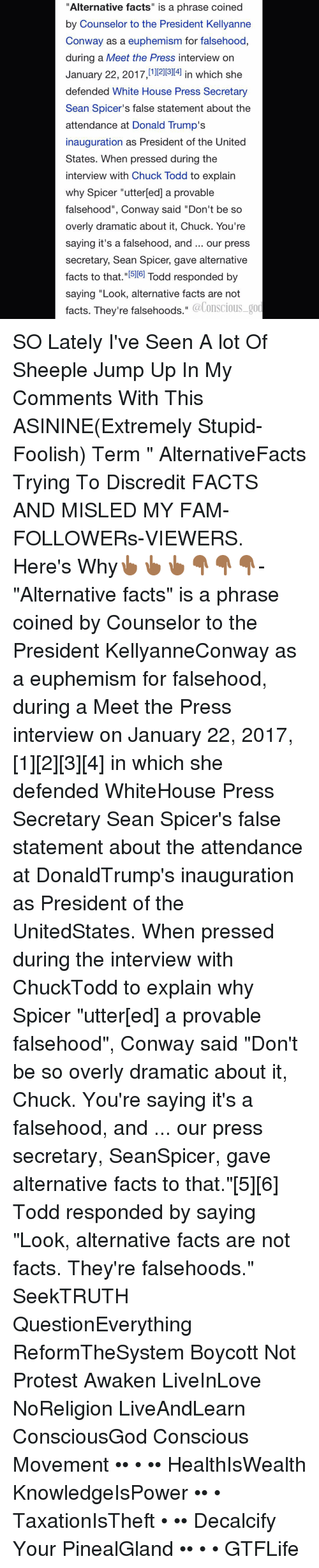 """Conway, Memes, and Euphemism: """"Alternative facts"""" is a phrase coined  by Counselor to the President Kellyanne  Conway as a euphemism for falsehood,  during a Meet the Press interview on  January 22, 2017,11  in which she  defended White House Press Secretary  Sean Spicer's false statement about the  attendance at Donald Trump's  inauguration as President of the United  States. When pressed during the  interview with Chuck Todd to explain  why Spicer """"utterled] a provable  falsehood"""", Conway said """"Don't be so  overly dramatic about it, Chuck. You're  saying it's a falsehood, and our press  secretary, Sean Spicer, gave alternative  facts to that  15llel Todd responded by  saying """"Look, alternative facts are not  facts. They're falsehoods  @Conscious god SO Lately I've Seen A lot Of Sheeple Jump Up In My Comments With This ASININE(Extremely Stupid-Foolish) Term """" AlternativeFacts Trying To Discredit FACTS AND MISLED MY FAM-FOLLOWERs-VIEWERS. Here's Why👆🏾👆🏾👆🏾👇🏾👇🏾👇🏾- """"Alternative facts"""" is a phrase coined by Counselor to the President KellyanneConway as a euphemism for falsehood, during a Meet the Press interview on January 22, 2017,[1][2][3][4] in which she defended WhiteHouse Press Secretary Sean Spicer's false statement about the attendance at DonaldTrump's inauguration as President of the UnitedStates. When pressed during the interview with ChuckTodd to explain why Spicer """"utter[ed] a provable falsehood"""", Conway said """"Don't be so overly dramatic about it, Chuck. You're saying it's a falsehood, and ... our press secretary, SeanSpicer, gave alternative facts to that.""""[5][6] Todd responded by saying """"Look, alternative facts are not facts. They're falsehoods."""" SeekTRUTH QuestionEverything ReformTheSystem Boycott Not Protest Awaken LiveInLove NoReligion LiveAndLearn ConsciousGod Conscious Movement •• • •• HealthIsWealth KnowledgeIsPower •• • TaxationIsTheft • •• Decalcify Your PinealGland •• • • GTFLife"""