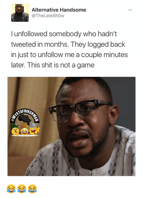 Memes, Shit, and Game: Alternative Handsome  @The Late Show  I unfollowed somebody who hadn't  tweeted in months. They logged back  in just to unfollow me a couple minutes  later. This shit is not a game  AARINAN 😂😂😂