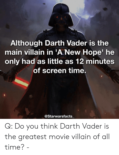 Darth Vader: Although Darth Vader is the  main villain in 'A New Hope' he  only had as little as 12 minutes  of screen time.  @Starwarsfacts Q: Do you think Darth Vader is the greatest movie villain of all time? -