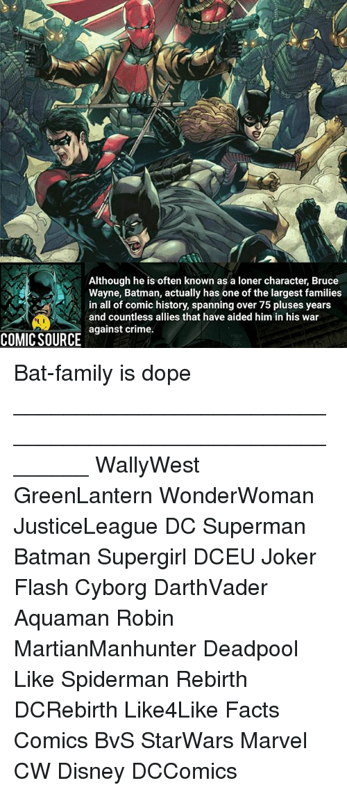 Batman, Crime, and Disney: Although he is often known as a loner character, Bruce  Wayne, Batman, actually has one of the largest families  in all of comic history, spanning over 75 pluses years  and countless allies that have aided him in his war  against crime.  COMIC SOURCE Bat-family is dope ________________________________________________________ WallyWest GreenLantern WonderWoman JusticeLeague DC Superman Batman Supergirl DCEU Joker Flash Cyborg DarthVader Aquaman Robin MartianManhunter Deadpool Like Spiderman Rebirth DCRebirth Like4Like Facts Comics BvS StarWars Marvel CW Disney DCComics
