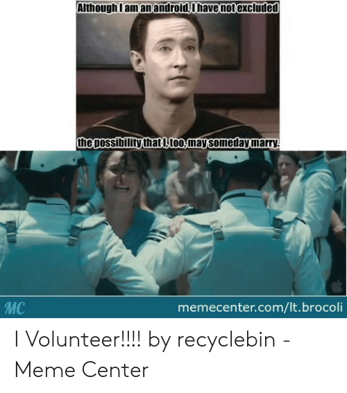 I Volunteer Meme: Although Iam an android,O thave notexcluded  The possibility thatl, too, may somedaymarry  MC  memecenter.com/lt.brocoli I Volunteer!!!! by recyclebin - Meme Center