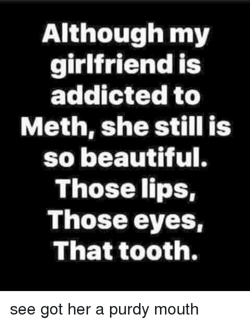 Beautiful, Memes, and Addicted: Although my  girlfriend is  addicted to  Meth, she still is  so beautiful.  Those lips,  Those eyes,  That tooth. see got her a purdy mouth