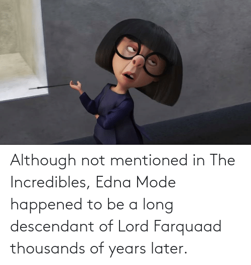 edna mode: Although not mentioned in The Incredibles, Edna Mode happened to be a long descendant of Lord Farquaad thousands of years later.