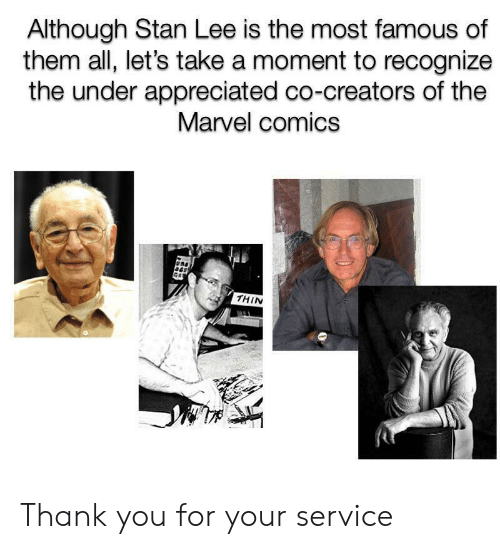 Most Famous: Although Stan Lee is the most famous of  them all, let's take a moment to recognize  the under appreciated co-creators of the  Marvel comics  THIN Thank you for your service