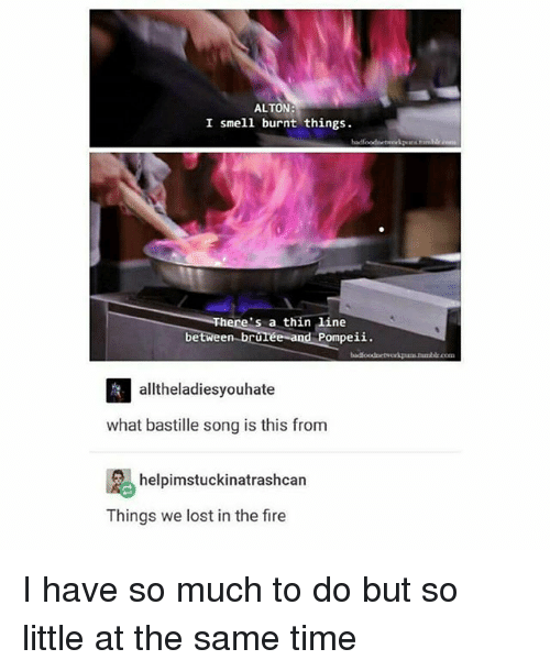 Fire, Memes, and Smell: ALTON:  I smell burnt things  There's a thin line  between bru  Pompeii.  orkuns humblr.com  alltheladiesyouhate  what bastille song is this from  helpimstuckinatrashcan  Things we lost in the fire I have so much to do but so little at the same time