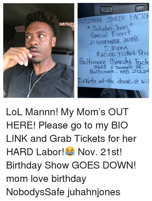 21st Birthday: ALTTMORE COMEDY ACTO  322  Juhahn Jones  Special Event  21 NOVEMBE ao18  Baltimore Comedy Tac  Tickets etthe dooe, e b:  1:30pm  ね0.00 Tichet Ric  5ba5 o'Donnell St  Baltimore, MD 2123 LoL Mannn! My Mom's OUT HERE! Please go to my BIO LINK and Grab Tickets for her HARD Labor!😂 Nov. 21st! Birthday Show GOES DOWN! mom love birthday NobodysSafe juhahnjones