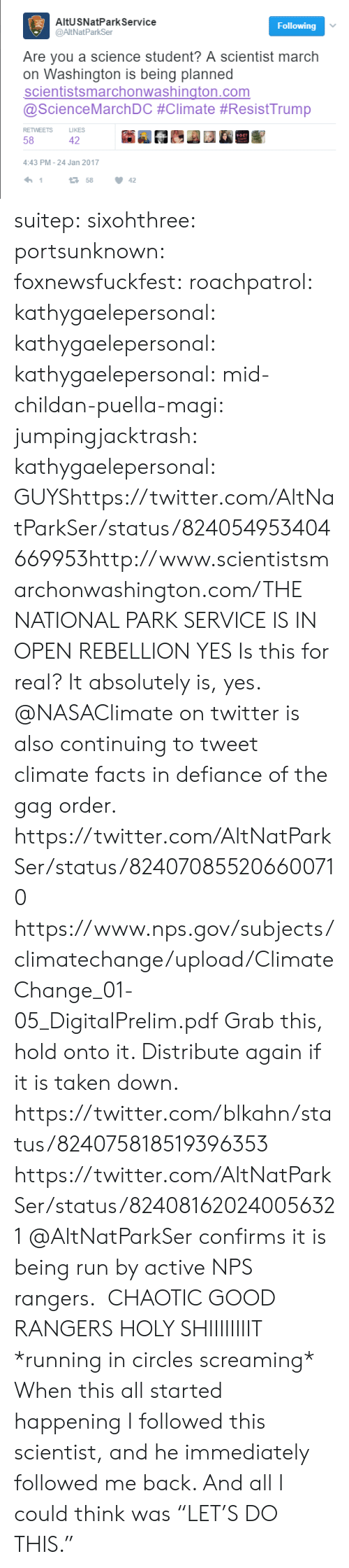 "Climatechange: AltUSNatPark Service  @AltNatParkSer  Following  Are you a science student? A scientist march  on Washington is being planned  scientistsmarchonwashington.com  @ScienceMarchDC #Climate #ResistTrump  RETWEETS  LIKES  58  42  4:43 PM-24 Jan 2017  1  158  42 suitep: sixohthree:  portsunknown:  foxnewsfuckfest:  roachpatrol:   kathygaelepersonal:  kathygaelepersonal:  kathygaelepersonal:  mid-childan-puella-magi:  jumpingjacktrash:  kathygaelepersonal:   GUYShttps://twitter.com/AltNatParkSer/status/824054953404669953http://www.scientistsmarchonwashington.com/THE NATIONAL PARK SERVICE IS IN OPEN REBELLION   YES  Is this for real?  It absolutely is, yes. @NASAClimate on twitter is also continuing to tweet climate facts in defiance of the gag order.  https://twitter.com/AltNatParkSer/status/824070855206600710  https://www.nps.gov/subjects/climatechange/upload/ClimateChange_01-05_DigitalPrelim.pdf Grab this, hold onto it. Distribute again if it is taken down.  https://twitter.com/blkahn/status/824075818519396353  https://twitter.com/AltNatParkSer/status/824081620240056321 @AltNatParkSer confirms it is being run by active NPS rangers.   CHAOTIC GOOD RANGERS   HOLY SHIIIIIIIIT  *running in circles screaming*   When this all started happening I followed this scientist, and he immediately followed me back. And all I could think was ""LET'S DO THIS."""
