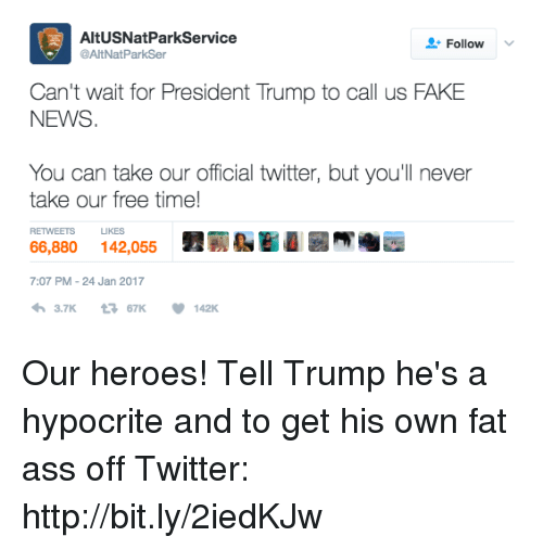 Fat Ass, Memes, and Hypocrite: AltUSNatParkService  Follow  @AltNatParkSer  Can't wait for President Trump to call us FAKE  NEWS  You can take our official twitter, but you'll never  take our free time!  RETWEETs LIKES  7:07 PM 24 Jan 2017  h 3.7K  67K  142K. Our heroes!   Tell Trump he's a hypocrite and to get his own fat ass off Twitter: http://bit.ly/2iedKJw