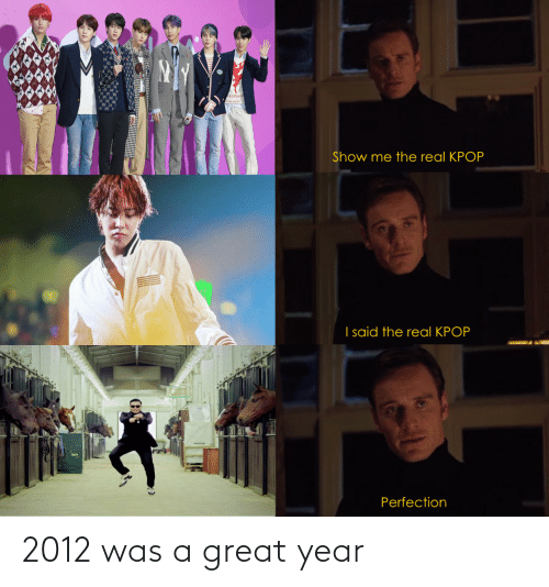 kpop: ALu Maen  Show me the real KPOP  I said the real KPOP  Perfection 2012 was a great year