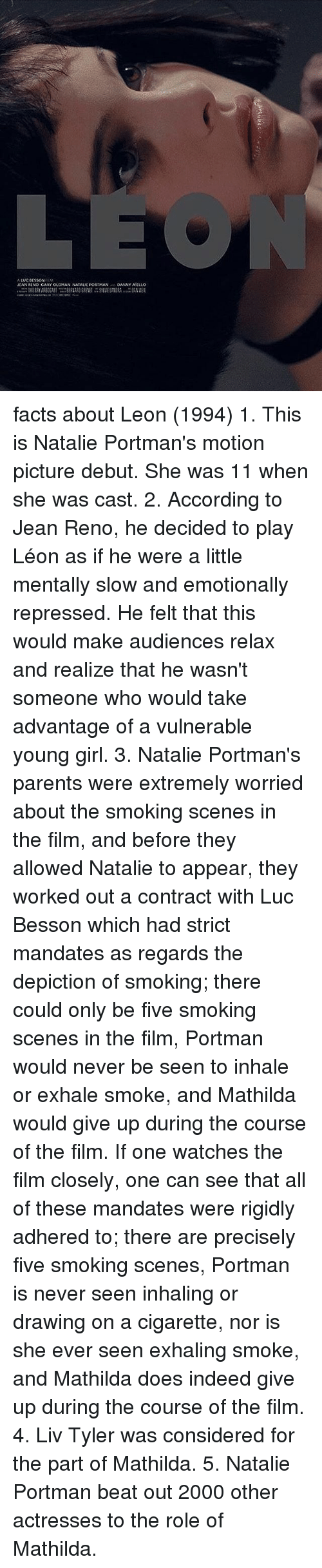 Facts, Memes, and Parents: ALUCCESSON  JEAN RENO GAKY OLOMAN NATAUL PORTMAN  DANNY ASILLO facts about Leon (1994) 1. This is Natalie Portman's motion picture debut. She was 11 when she was cast. 2. According to Jean Reno, he decided to play Léon as if he were a little mentally slow and emotionally repressed. He felt that this would make audiences relax and realize that he wasn't someone who would take advantage of a vulnerable young girl. 3. Natalie Portman's parents were extremely worried about the smoking scenes in the film, and before they allowed Natalie to appear, they worked out a contract with Luc Besson which had strict mandates as regards the depiction of smoking; there could only be five smoking scenes in the film, Portman would never be seen to inhale or exhale smoke, and Mathilda would give up during the course of the film. If one watches the film closely, one can see that all of these mandates were rigidly adhered to; there are precisely five smoking scenes, Portman is never seen inhaling or drawing on a cigarette, nor is she ever seen exhaling smoke, and Mathilda does indeed give up during the course of the film. 4. Liv Tyler was considered for the part of Mathilda. 5. Natalie Portman beat out 2000 other actresses to the role of Mathilda.