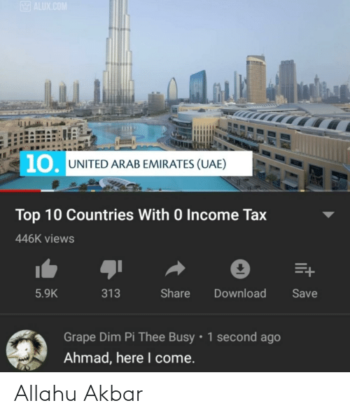 allahu akbar: ALUX.COM  10. UNITED ARAB EMIRATES (UAE)  Top 10 Countries With 0 Income Tax  446K views  Share  5.9K  313  Download  Save  Grape Dim Pi Thee Busy • 1 second ago  Ahmad, here I come. Allahu Akbar