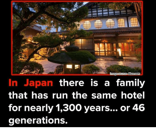 Family, Memes, and Run: Alux com  mage Source  In Japan there is a family  that has run the same hotel  for nearly 1,300 years... or 46  generations.
