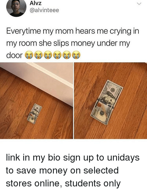 Crying, Memes, and Money: Alvz  @alvinteee  Everytime my mom hears me crying in  my room she slips money under my  door link in my bio sign up to unidays to save money on selected stores online, students only