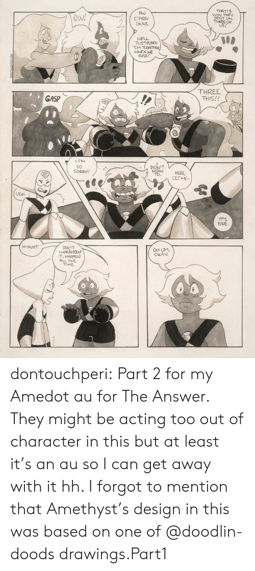 Amethyst: Alw  CMON  Cuys.  THATIS  WHY THE  SENT UH  THREE OF  US.  Ow!  WELL  JUSTPUNCH  EM TOGETHE  ㈧HEN WE  FUSE  THREE  THIS!!  GASP  1-1  so  SORRY!!  MEAN HERE  TO.  LETME  T'S  FINE  OH UM,  OKAY  WORRYABOUT  T, HAPPENS  ALLTHE  TIME dontouchperi:  Part 2 for my Amedot au for The Answer. They might be acting too out of character in this but at least it's an au so I can get away with it hh. I forgot to mention that Amethyst's design in this was based on one of @doodlin-doods drawings.Part1