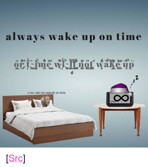 "Reddit, Time, and Sleeping: alwaVS  s wake up on time  o no i did not waketh on time  CO  pm <p>[<a href=""https://www.reddit.com/r/surrealmemes/comments/7oltwh/be_q_u_i_e_t_time_is_sleeping/"">Src</a>]</p>"