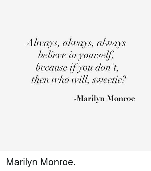 Marilyn Monroe: Always, always, always  believe in yourself,  because if you don't,  then who will sweetie?  Marilyn Monroe Marilyn Monroe.♡