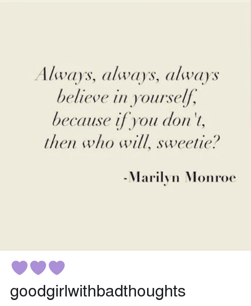 Marilyn Monroe: Always, always, always  believe  in yourself,  because if you don't,  then who will, sweetie?  Marilyn Monroe 💜💜💜 goodgirlwithbadthoughts