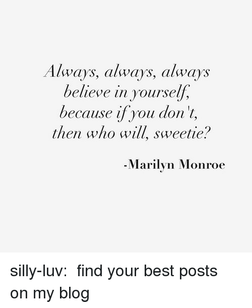 Marilyn Monroe: Always, always, always  believe in yourself,  because ifyou don'l,  then who will, sweetie?  -Marilyn Monroe silly-luv:  ♡ find your best posts on my blog ♡