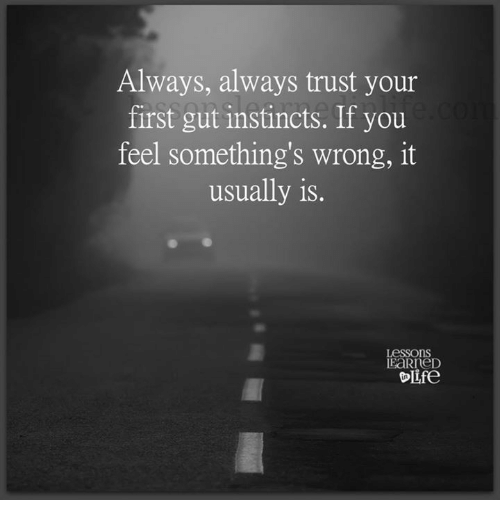 First, You, and Trust: Always, always trust your  first gut instincts. If you  feel something's wrong, it  usually is.  Lessons  EaRneD  ife